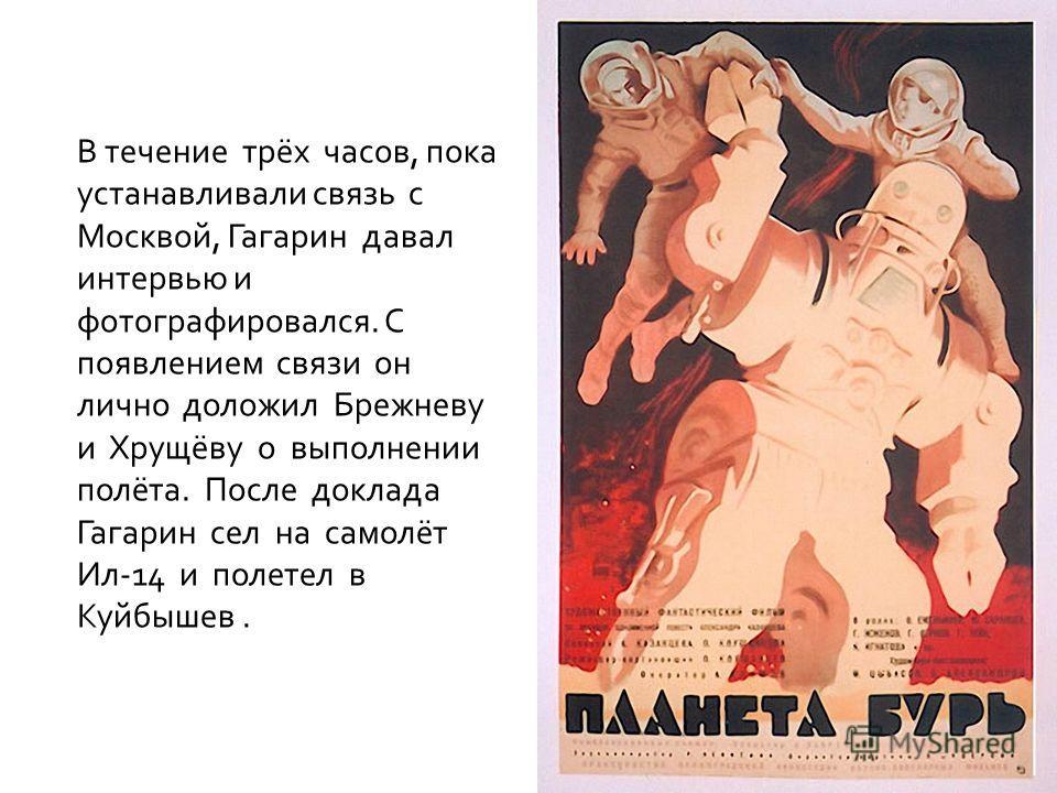 В течение трёх часов, пока устанавливали связь с Москвой, Гагарин давал интервью и фотографировался. С появлением связи он лично доложил Брежневу и Хрущёву о выполнении полёта. После доклада Гагарин сел на самолёт Ил-14 и полетел в Куйбышев.