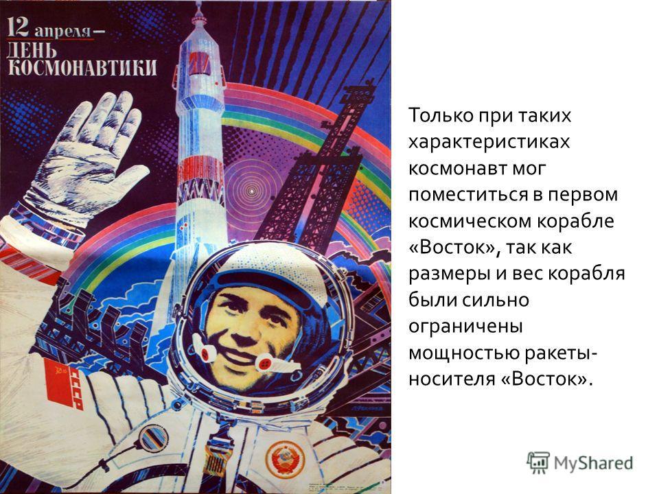Только при таких характеристиках космонавт мог поместиться в первом космическом корабле «Восток», так как размеры и вес корабля были сильно ограничены мощностью ракеты- носителя «Восток».