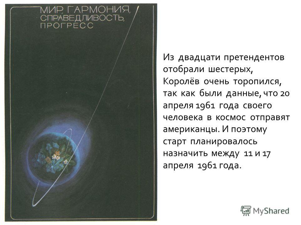 Из двадцати претендентов отобрали шестерых, Королёв очень торопился, так как были данные, что 20 апреля 1961 года своего человека в космос отправят американцы. И поэтому старт планировалось назначить между 11 и 17 апреля 1961 года.