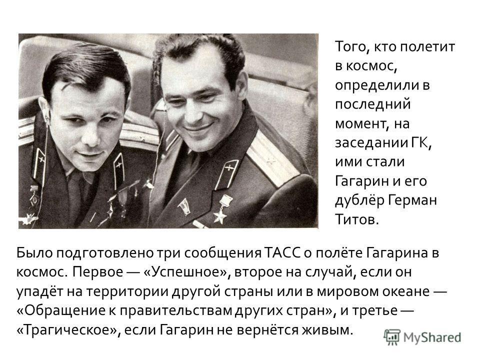 Было подготовлено три сообщения ТАСС о полёте Гагарина в космос. Первое «Успешное», второе на случай, если он упадёт на территории другой страны или в мировом океане «Обращение к правительствам других стран», и третье «Трагическое», если Гагарин не в