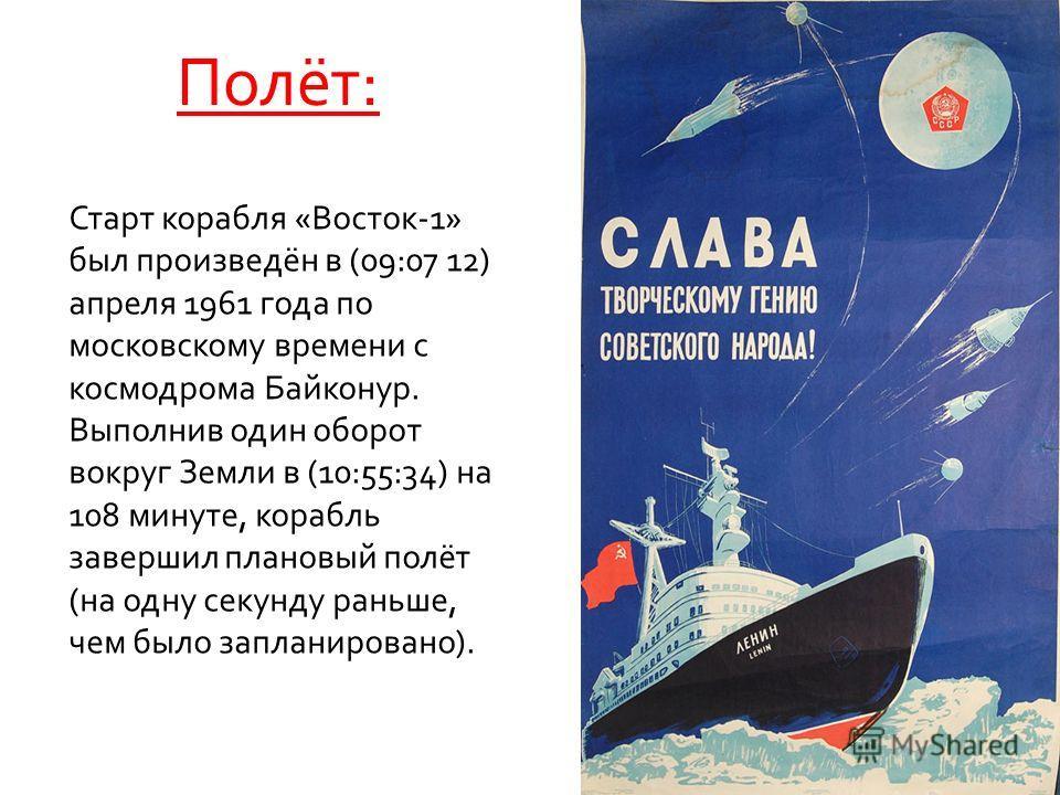 Полёт: Старт корабля «Восток-1» был произведён в (09:07 12) апреля 1961 года по московскому времени с космодрома Байконур. Выполнив один оборот вокруг Земли в (10:55:34) на 108 минуте, корабль завершил плановый полёт (на одну секунду раньше, чем было