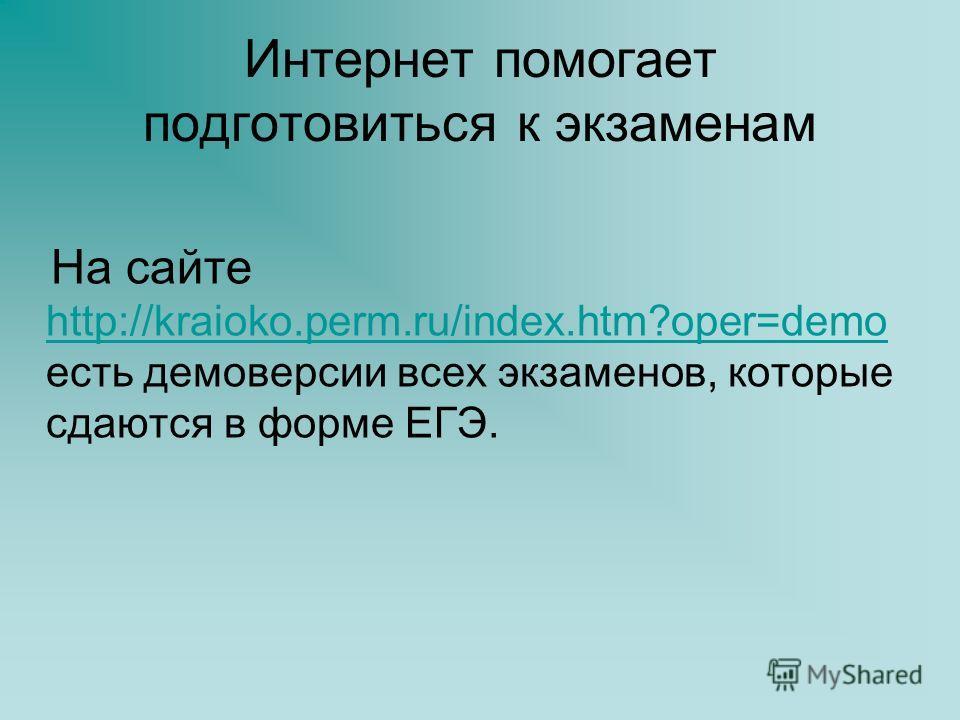 Интернет помогает подготовиться к экзаменам На сайте http://kraioko.perm.ru/index.htm?oper=demo есть демоверсии всех экзаменов, которые сдаются в форме ЕГЭ. http://kraioko.perm.ru/index.htm?oper=demo