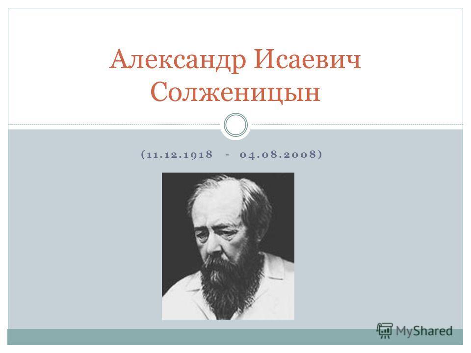 (11.12.1918 - 04.08.2008) Александр Исаевич Солженицын