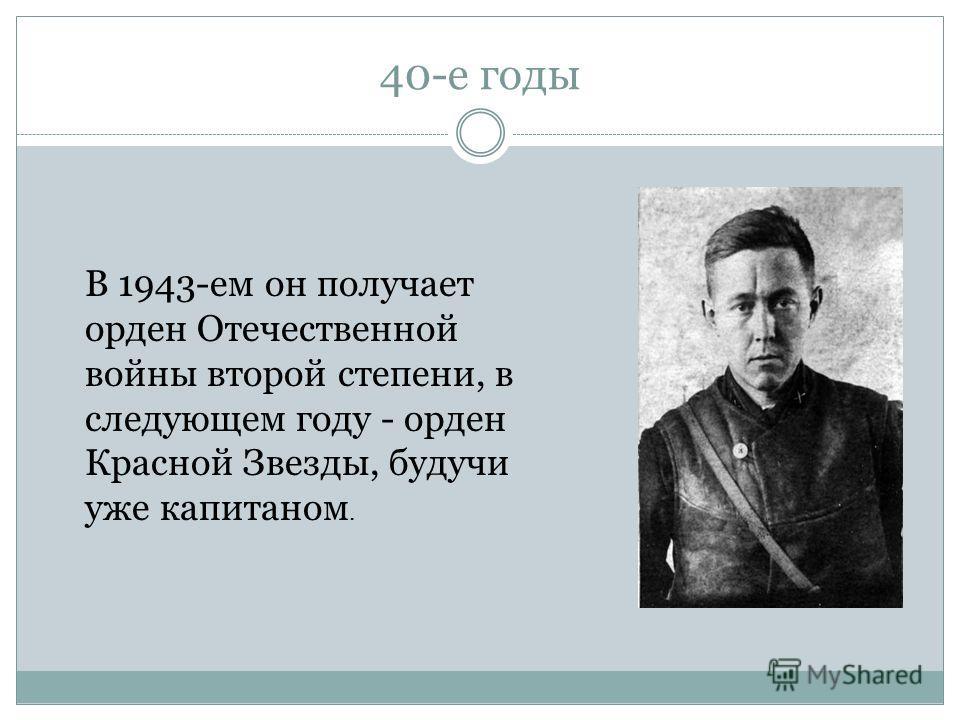 40-е годы В 1943-ем он получает орден Отечественной войны второй степени, в следующем году - орден Красной Звезды, будучи уже капитаном.