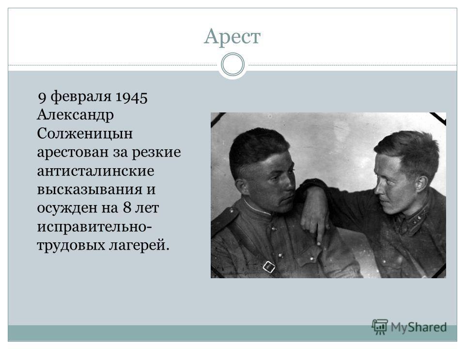 Арест 9 февраля 1945 Александр Солженицын арестован за резкие антисталинские высказывания и осужден на 8 лет исправительно- трудовых лагерей.