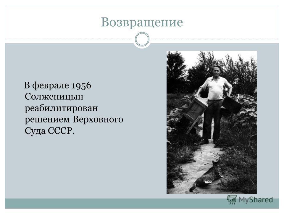 Возвращение В феврале 1956 Солженицын реабилитирован решением Верховного Суда СССР.