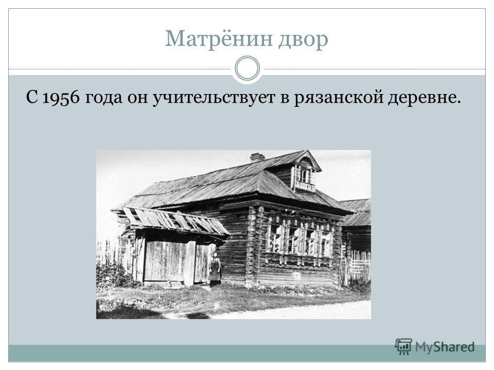 Матрёнин двор С 1956 года он учительствует в рязанской деревне.