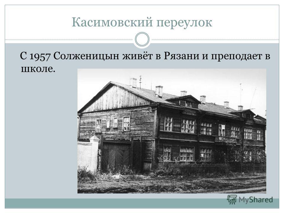 Касимовский переулок С 1957 Солженицын живёт в Рязани и преподает в школе.