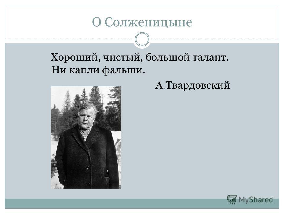 О Солженицыне Хороший, чистый, большой талант. Ни капли фальши. А.Твардовский