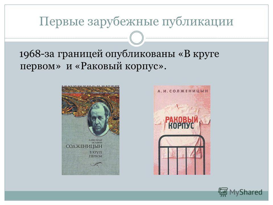 Первые зарубежные публикации 1968-за границей опубликованы «В круге первом» и «Раковый корпус».