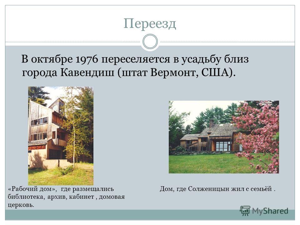Переезд В октябре 1976 переселяется в усадьбу близ города Кавендиш (штат Вермонт, США). «Рабочий дом», где размещались библиотека, архив, кабинет, домовая церковь. Дом, где Солженицын жил с семьёй.