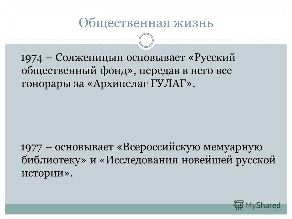 Общественная жизнь 1974 – Солженицын основывает «Русский общественный фонд», передав в него все гонорары за «Архипелаг ГУЛАГ». 1977 – основывает «Всероссийскую мемуарную библиотеку» и «Исследования новейшей русской истории».