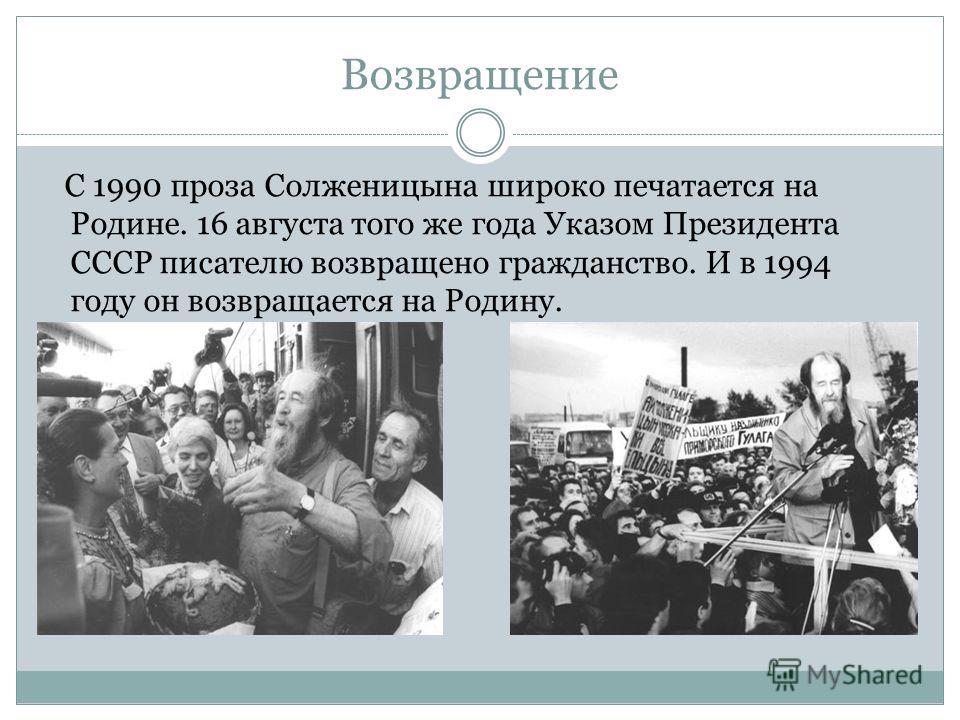 Возвращение С 1990 проза Солженицына широко печатается на Родине. 16 августа того же года Указом Президента СССР писателю возвращено гражданство. И в 1994 году он возвращается на Родину.