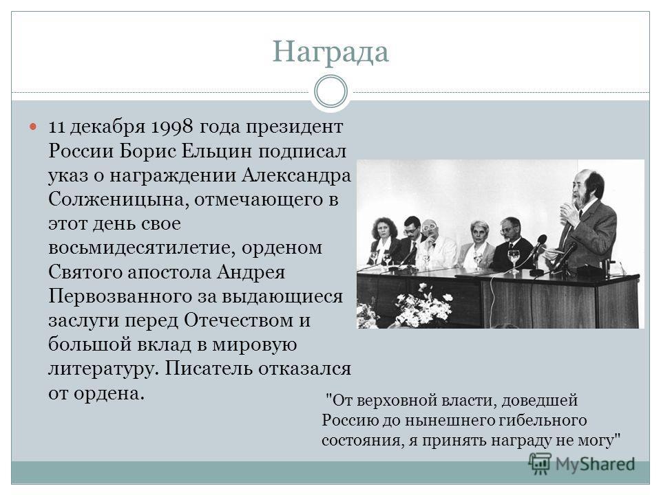 Награда 11 декабря 1998 года президент России Борис Ельцин подписал указ о награждении Александра Солженицына, отмечающего в этот день свое восьмидесятилетие, орденом Святого апостола Андрея Первозванного за выдающиеся заслуги перед Отечеством и боль