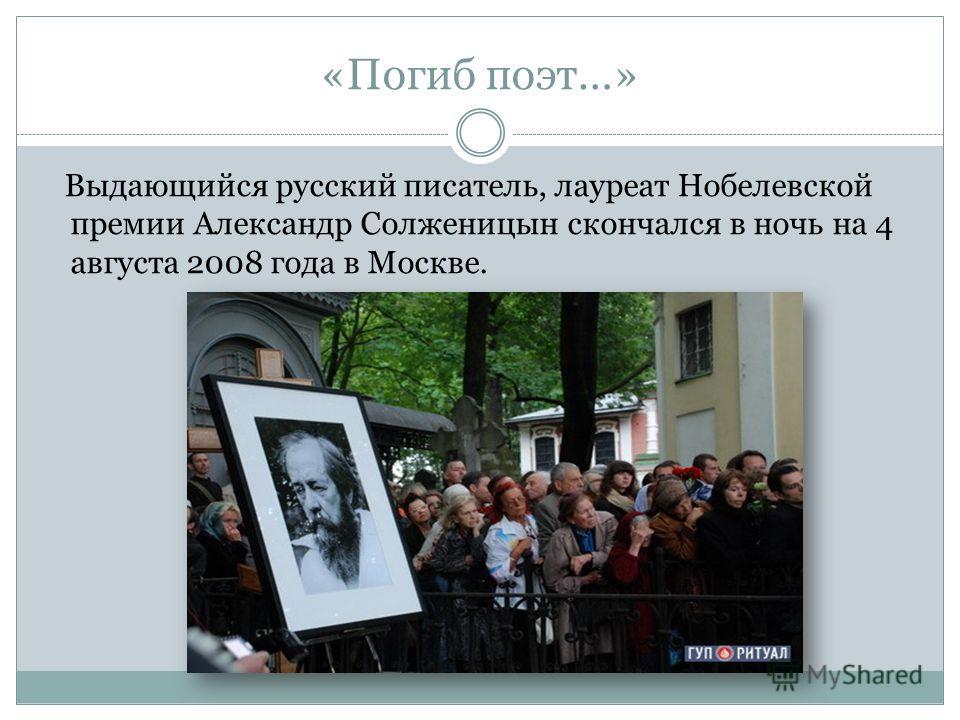 «Погиб поэт…» Выдающийся русский писатель, лауреат Нобелевской премии Александр Солженицын скончался в ночь на 4 августа 2008 года в Москве.