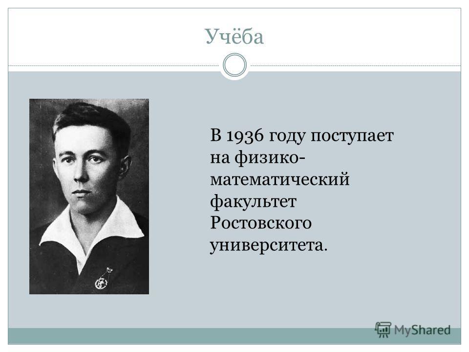 Учёба В 1936 году поступает на физико- математический факультет Ростовского университета.