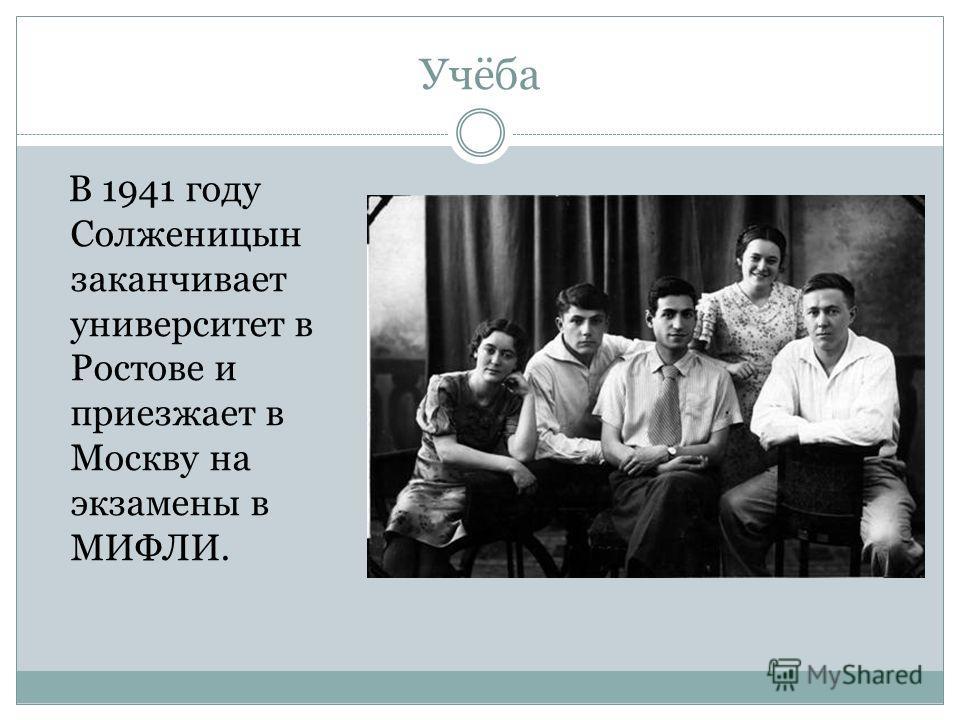 Учёба В 1941 году Солженицын заканчивает университет в Ростове и приезжает в Москву на экзамены в МИФЛИ.
