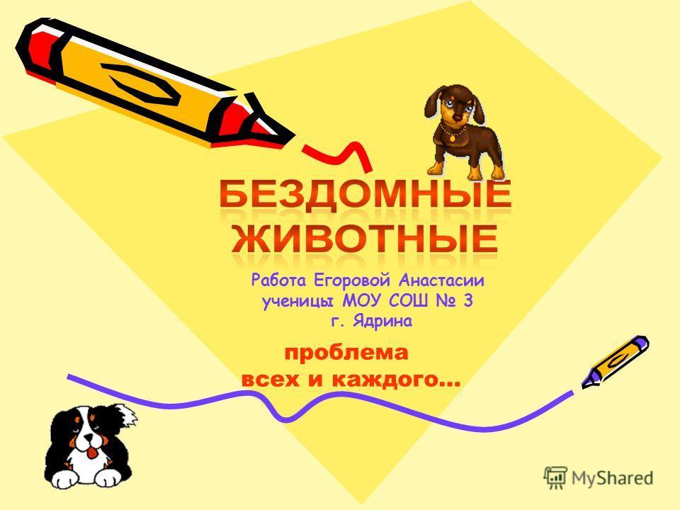 Работа Егоровой Анастасии ученицы МОУ СОШ 3 г. Ядрина проблема всех и каждого…