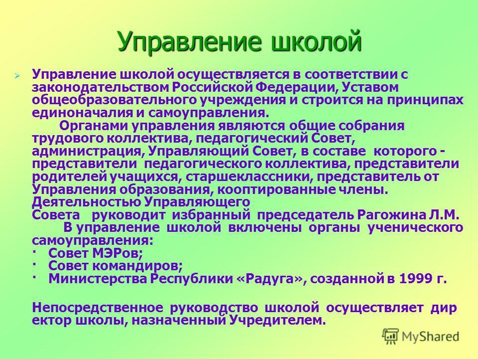 Управление школой Управление школой осуществляется в соответствии с законодательством Российской Федерации, Уставом общеобразовательного учреждения и строится на принципах единоначалия и самоуправления. Органами управления являются общие собрания тру