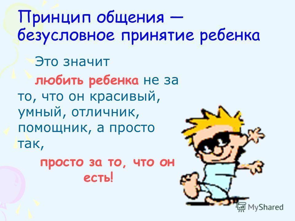Принцип общения безусловное принятие ребенка Это значит любить ребенка не за то, что он красивый, умный, отличник, помощник, а просто так, просто за то, что он есть!