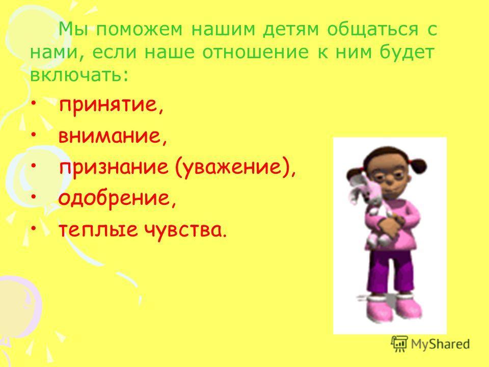 Мы поможем нашим детям общаться с нами, если наше отношение к ним будет включать: принятие, внимание, признание (уважение), одобрение, теплые чувства.