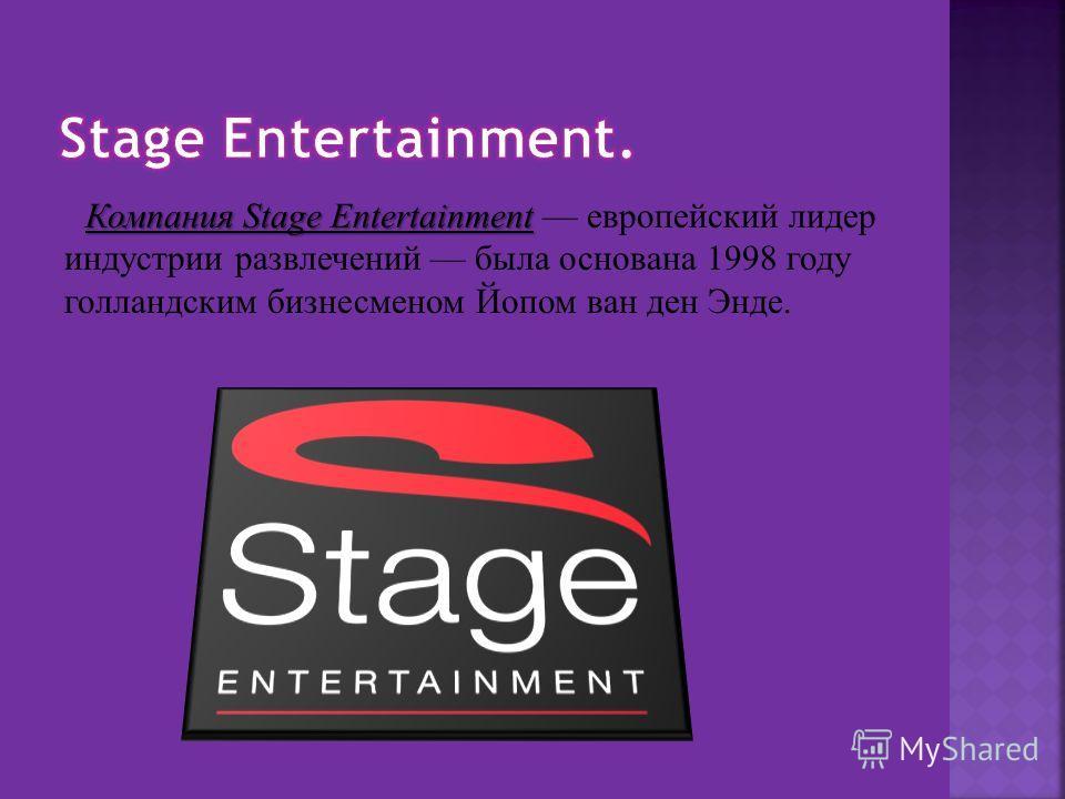 Компания Stage Entertainment Компания Stage Entertainment европейский лидер индустрии развлечений была основана 1998 году голландским бизнесменом Йопом ван ден Энде.