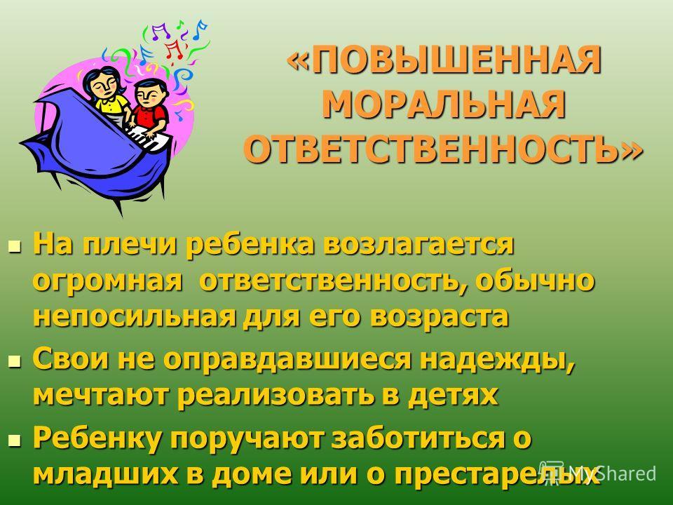 «ПОВЫШЕННАЯ МОРАЛЬНАЯ ОТВЕТСТВЕННОСТЬ» На плечи ребенка возлагается огромная ответственность, обычно непосильная для его возраста На плечи ребенка возлагается огромная ответственность, обычно непосильная для его возраста Свои не оправдавшиеся надежды