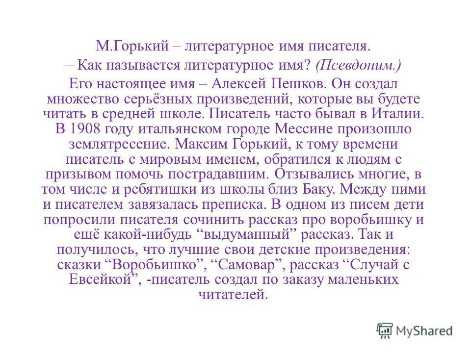 М.Горький – литературное имя писателя. – Как называется литературное имя? (Псевдоним.) Его настоящее имя – Алексей Пешков. Он создал множество серьёзных произведений, которые вы будете читать в средней школе. Писатель часто бывал в Италии. В 1908 год