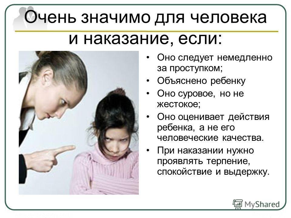 Очень значимо для человека и наказание, если: Оно следует немедленно за проступком; Объяснено ребенку Оно суровое, но не жестокое; Оно оценивает действия ребенка, а не его человеческие качества. При наказании нужно проявлять терпение, спокойствие и в