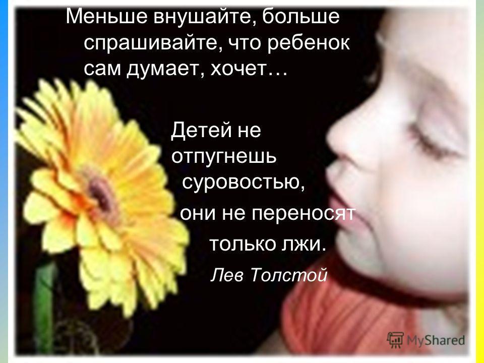 Меньше внушайте, больше спрашивайте, что ребенок сам думает, хочет… Детей не отпугнешь суровостью, они не переносят только лжи. Лев Толстой