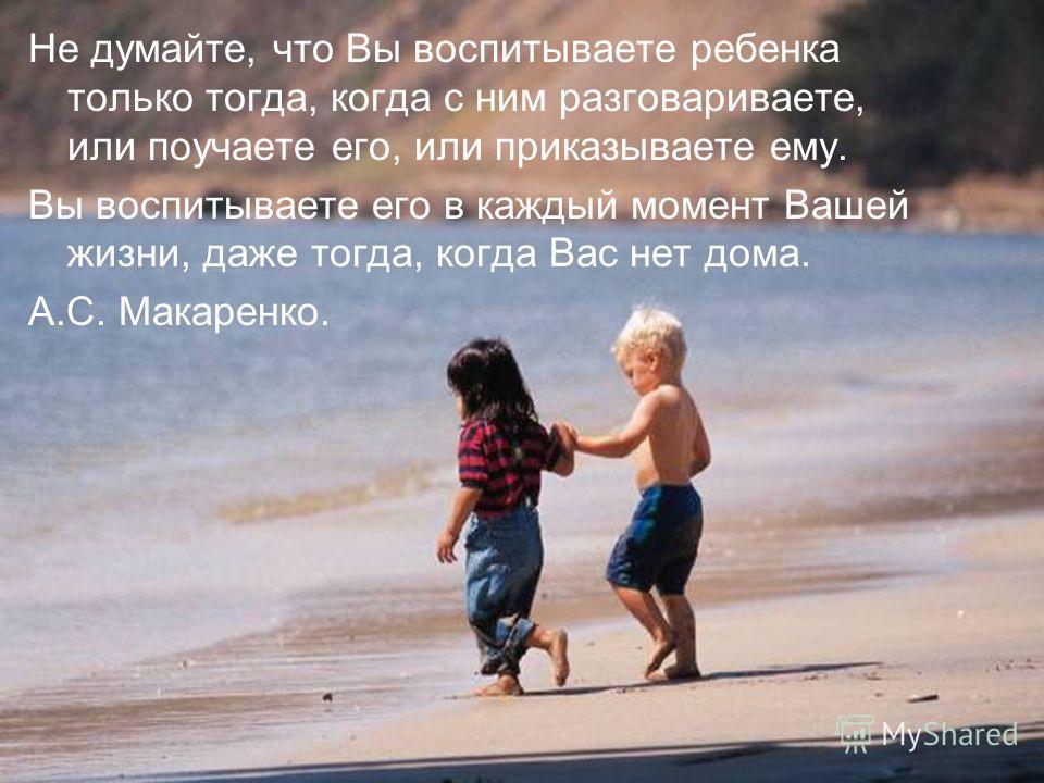 Не думайте, что Вы воспитываете ребенка только тогда, когда с ним разговариваете, или поучаете его, или приказываете ему. Вы воспитываете его в каждый момент Вашей жизни, даже тогда, когда Вас нет дома. А.С. Макаренко.