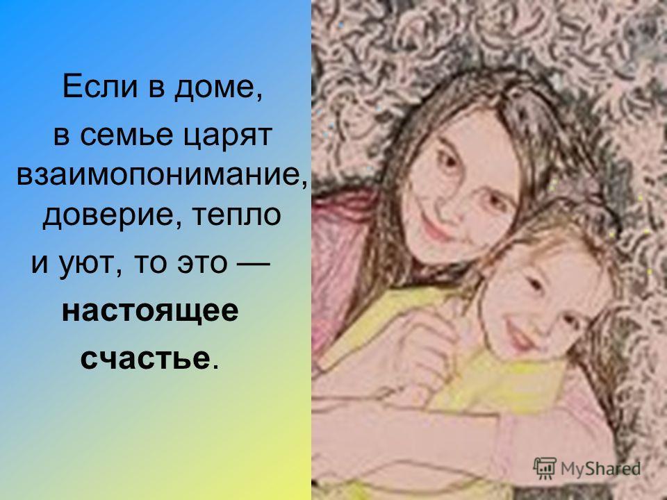 Если в доме, в семье царят взаимопонимание, доверие, тепло и уют, то это настоящее счастье.