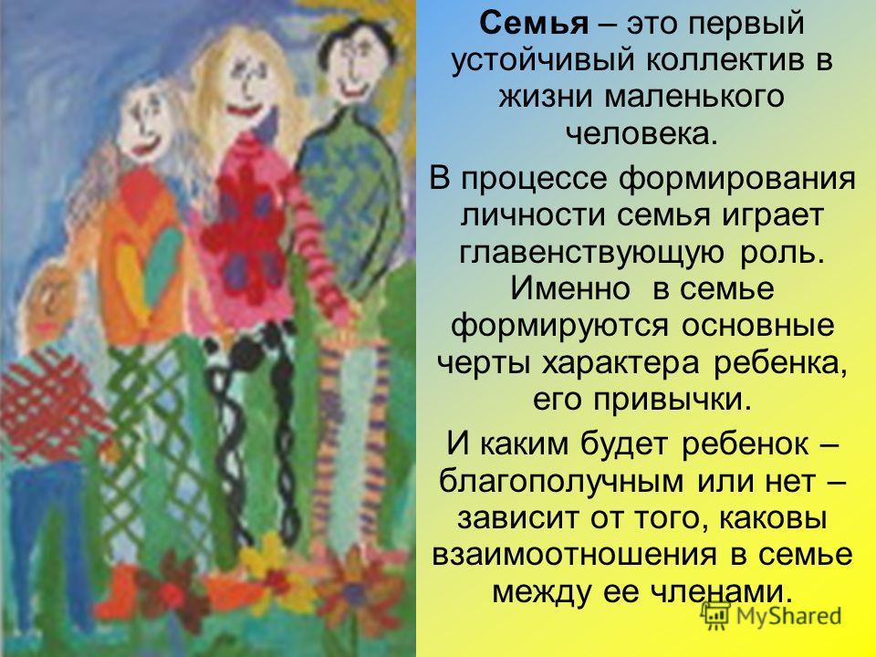 Семья – это первый устойчивый коллектив в жизни маленького человека. В процессе формирования личности семья играет главенствующую роль. Именно в семье формируются основные черты характера ребенка, его привычки. И каким будет ребенок – благополучным и