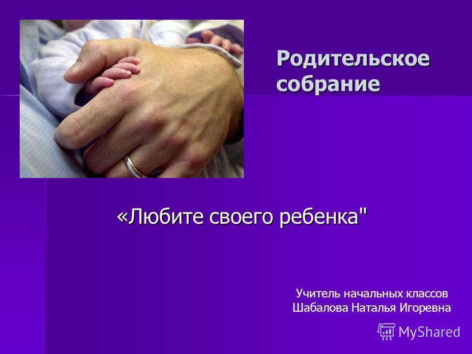 Родительское собрание «Любите своего ребенка «Любите своего ребенка Учитель начальных классов Шабалова Наталья Игоревна