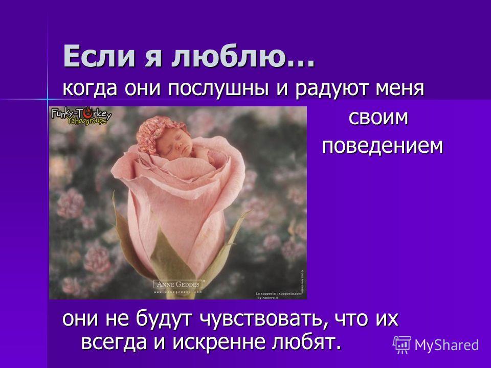 Если я люблю… когда они послушны и радуют меня своим своим поведением поведением они не будут чувствовать, что их всегда и искренне любят.