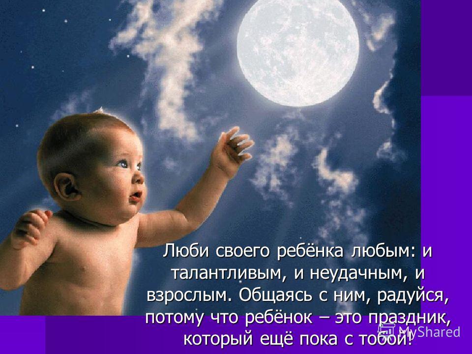 Люби своего ребёнка любым: и талантливым, и неудачным, и взрослым. Общаясь с ним, радуйся, потому что ребёнок – это праздник, который ещё пока с тобой! Люби своего ребёнка любым: и талантливым, и неудачным, и взрослым. Общаясь с ним, радуйся, потому