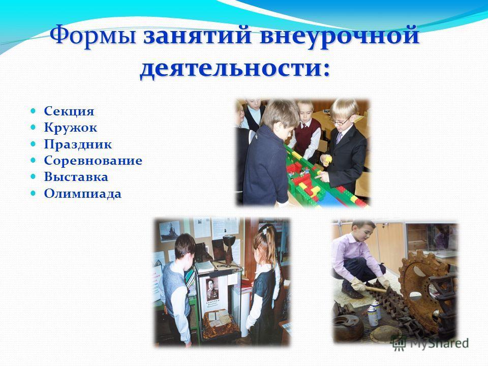 Секция Кружок Праздник Соревнование Выставка Олимпиада Формы занятий внеурочной деятельности: