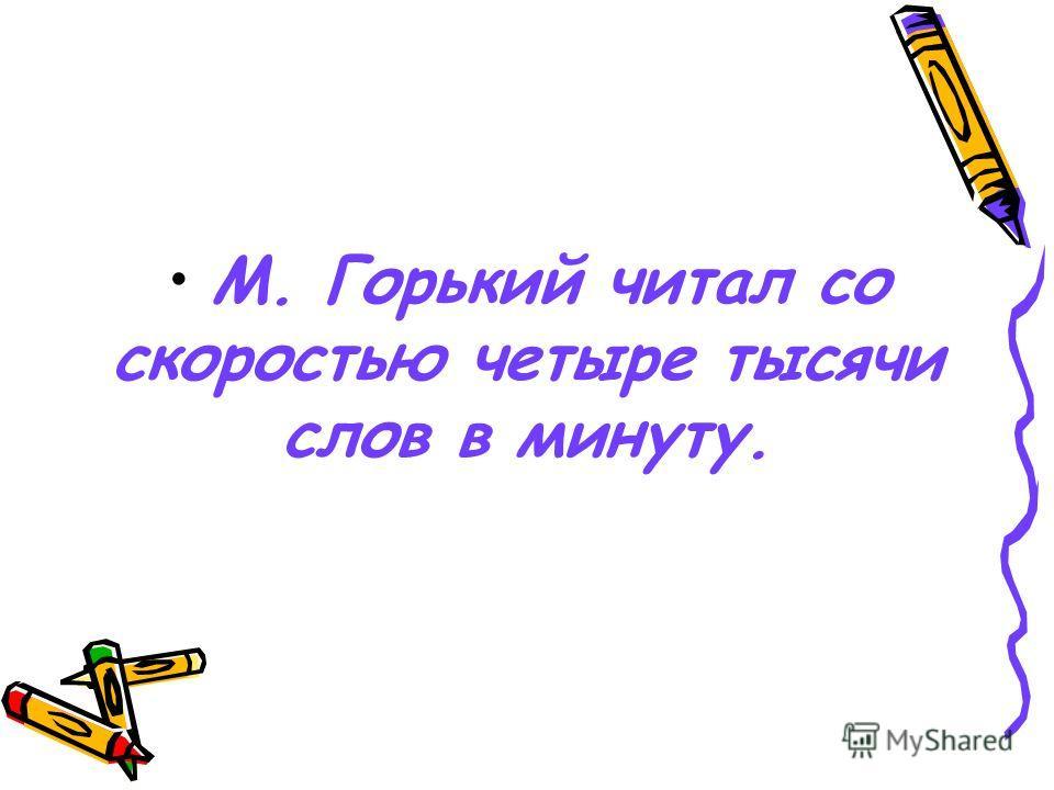 М. Горький читал со скоростью четыре тысячи слов в минуту.