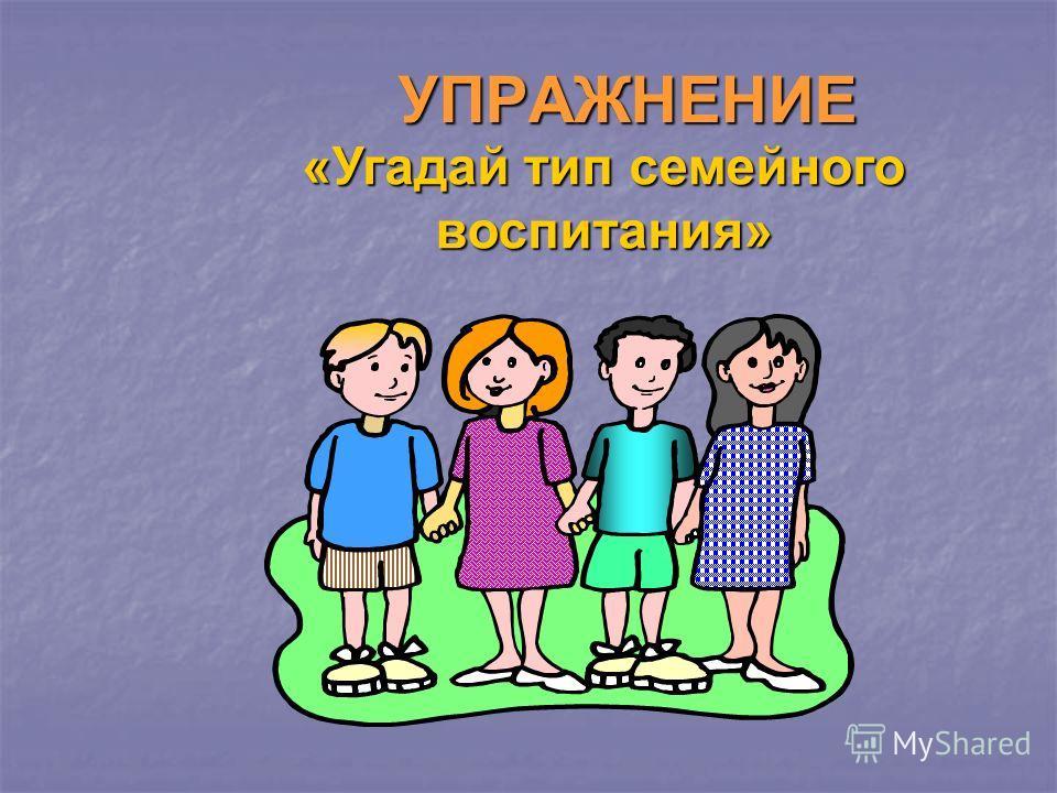 УПРАЖНЕНИЕ «Угадай тип семейного воспитания»