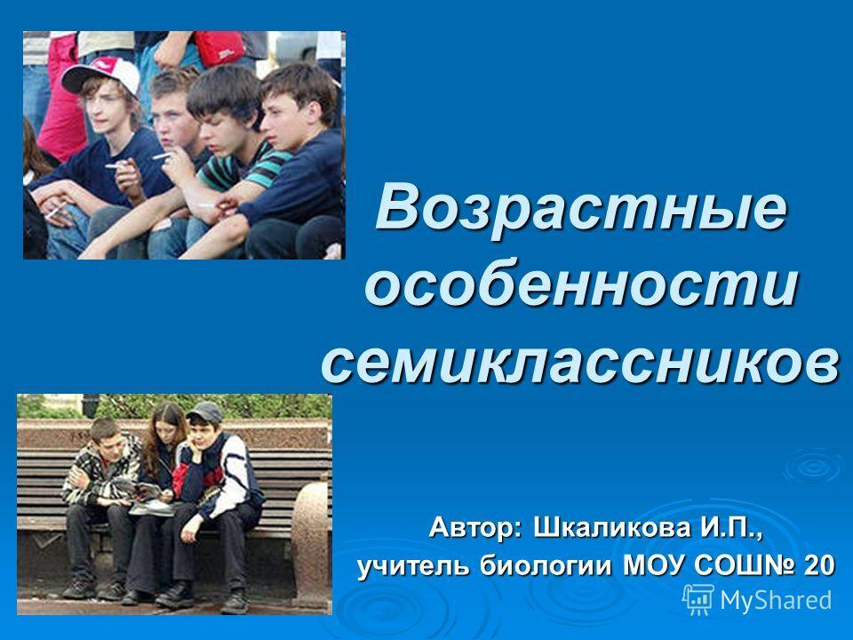 Возрастные особенности семиклассников Автор: Шкаликова И.П., учитель биологии МОУ СОШ 20