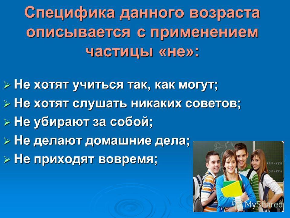Специфика данного возраста описывается с применением частицы «не»: Не хотят учиться так, как могут; Не хотят учиться так, как могут; Не хотят слушать никаких советов; Не хотят слушать никаких советов; Не убирают за собой; Не убирают за собой; Не дела