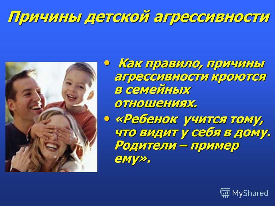 Как правило, причины агрессивности кроются в семейных отношениях. Как правило, причины агрессивности кроются в семейных отношениях. «Ребенок учится тому, что видит у себя в дому. Родители – пример ему». «Ребенок учится тому, что видит у себя в дому.