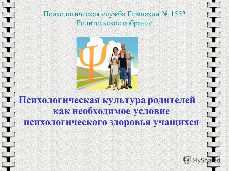 Психологическая служба Гимназии 1552 Родительское собрание Психологическая культура родителей как необходимое условие психологического здоровья учащихся