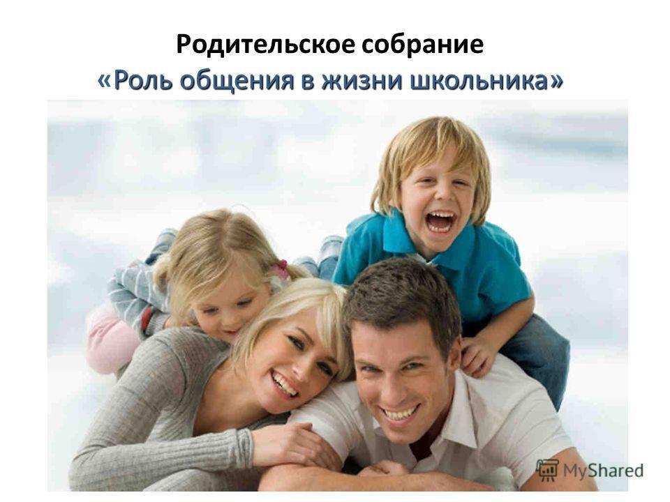 Родительское собрание «Роль общения в жизни школьника»