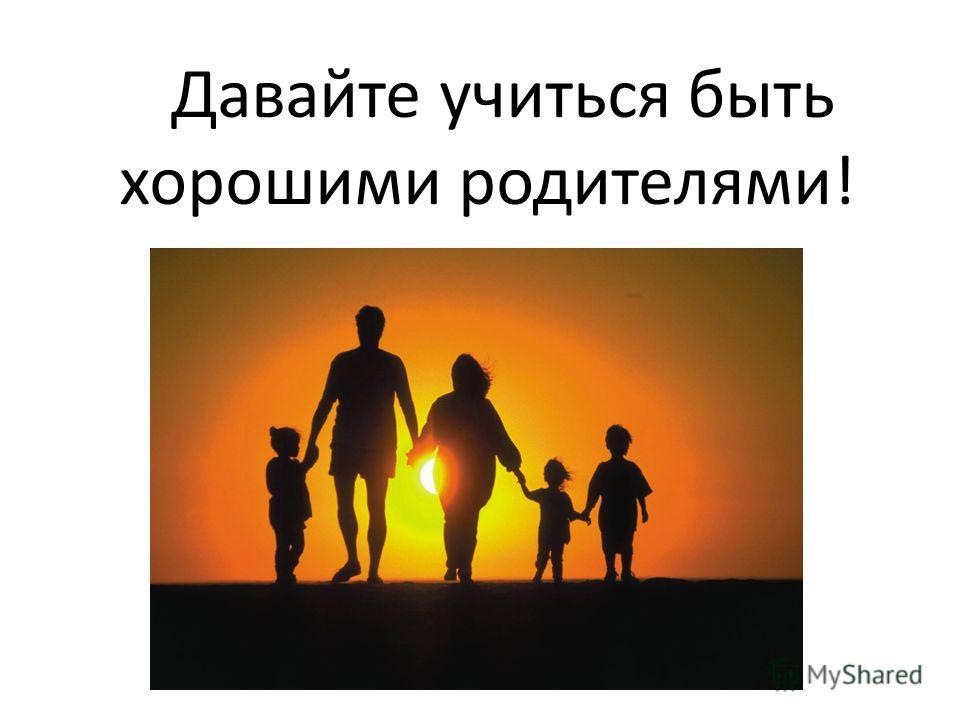 Давайте учиться быть хорошими родителями!