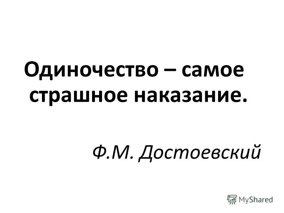 Одиночество – самое страшное наказание. Ф.М. Достоевский
