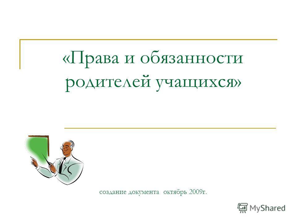 «Права и обязанности родителей учащихся» создание документа октябрь 2009г.