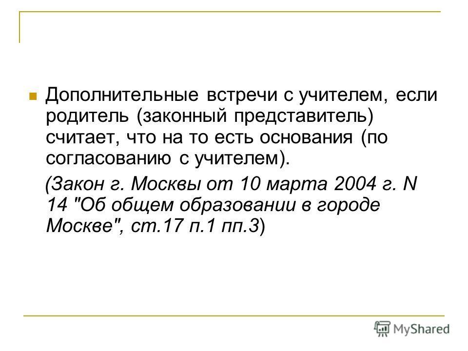 Дополнительные встречи с учителем, если родитель (законный представитель) считает, что на то есть основания (по согласованию с учителем). (Закон г. Москвы от 10 марта 2004 г. N 14 Об общем образовании в городе Москве, ст.17 п.1 пп.3)