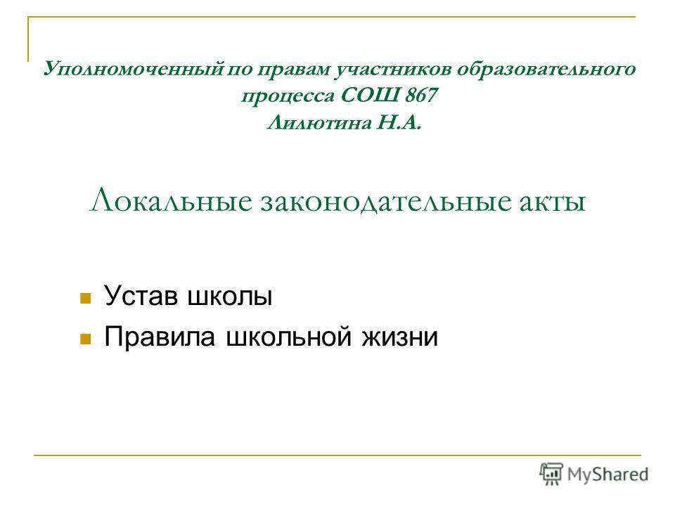 Уполномоченный по правам участников образовательного процесса СОШ 867 Лилютина Н.А. Локальные законодательные акты Устав школы Правила школьной жизни