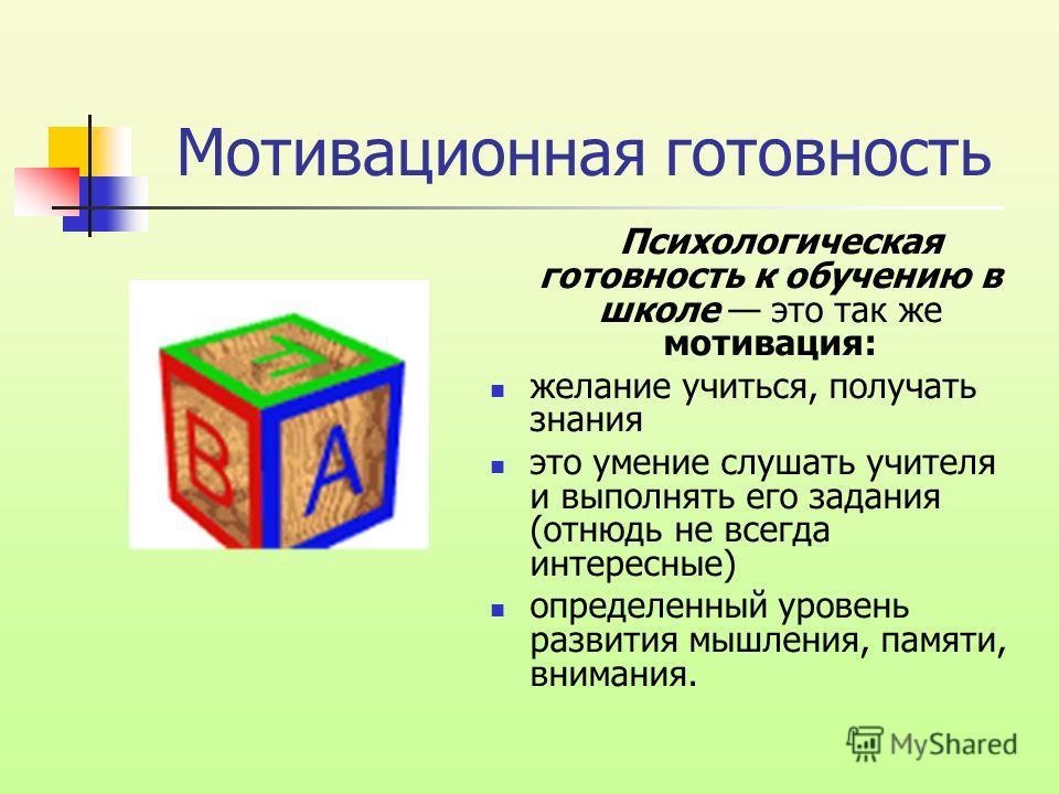 Мотивационная готовность Психологическая готовность к обучению в школе это так же мотивация: желание учиться, получать знания это умение слушать учителя и выполнять его задания (отнюдь не всегда интересные) определенный уровень развития мышления, пам
